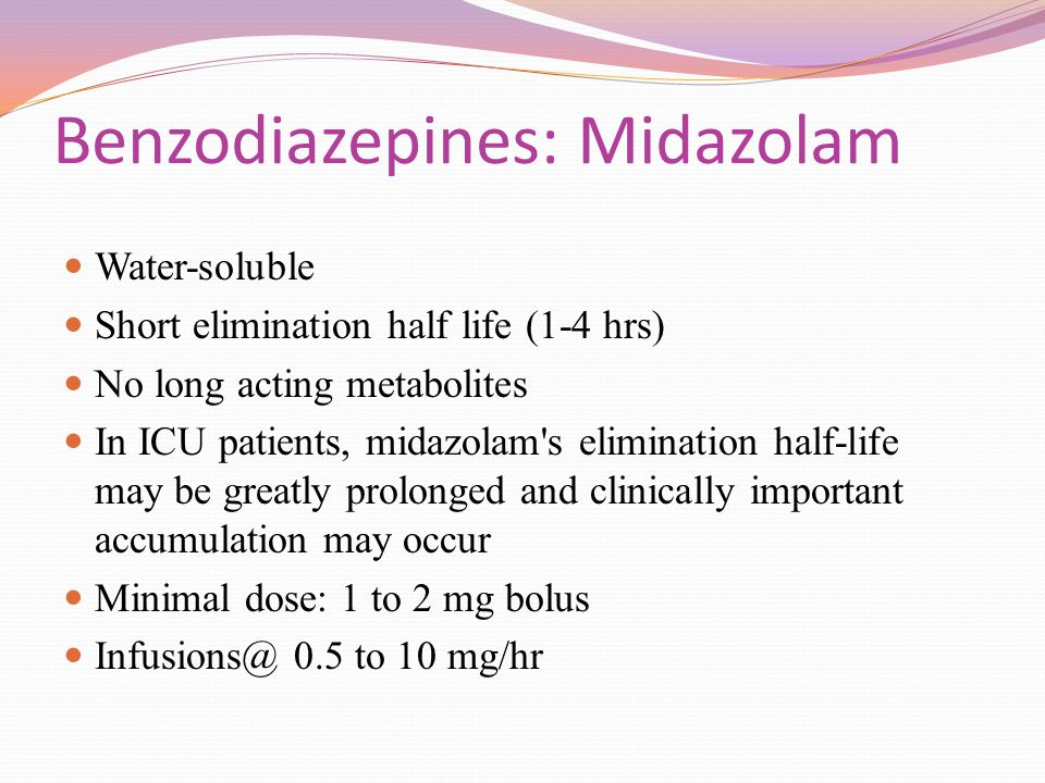 Benzodiazepines: Midazolam Water-soluble Short elimination half life (1-4 hrs) No long acting metabolites In ICU patients, midazolam's elimination hal