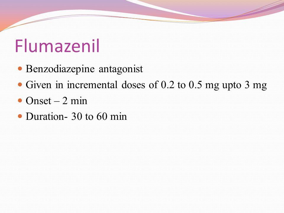 Flumazenil Benzodiazepine antagonist Given in incremental doses of 0.2 to 0.5 mg upto 3 mg Onset – 2 min Duration- 30 to 60 min