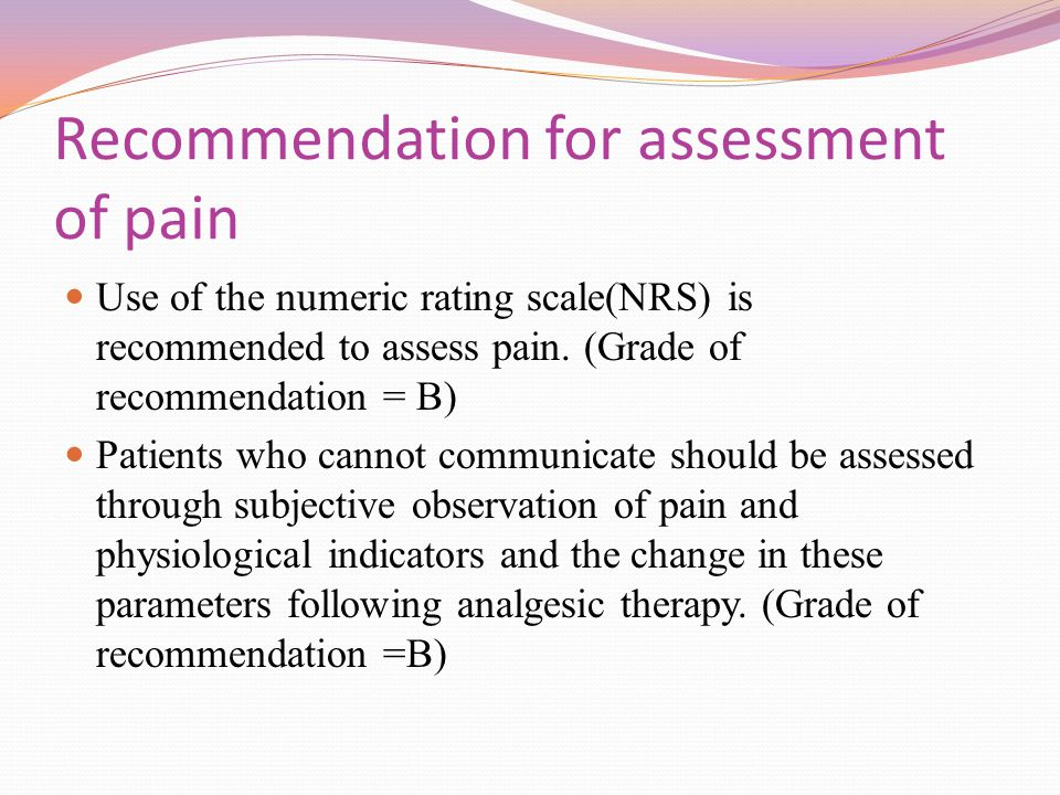 Recommendation for assessment of pain Use of the numeric rating scale(NRS) is recommended to assess pain. (Grade of recommendation = B) Patients who c