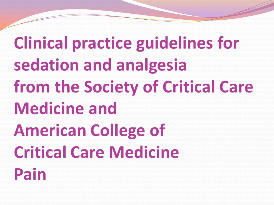 Clinical practice guidelines for sedation and analgesia from the Society of Critical Care Medicine and American College of Critical Care Medicine Pain