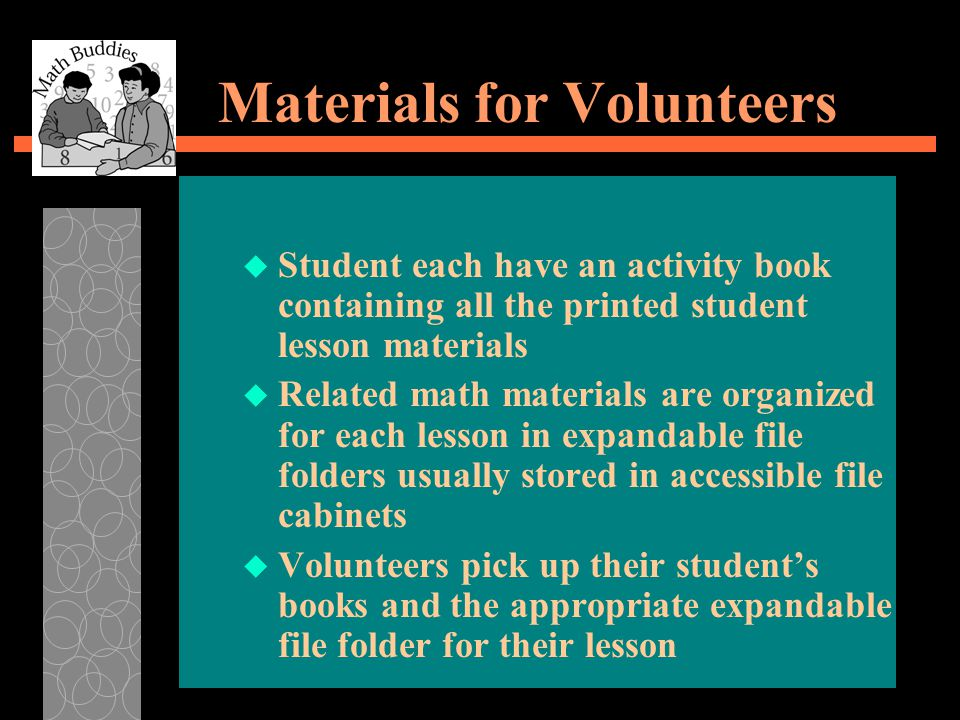 Materials for Volunteers u Student each have an activity book containing all the printed student lesson materials u Related math materials are organized for each lesson in expandable file folders usually stored in accessible file cabinets u Volunteers pick up their student's books and the appropriate expandable file folder for their lesson