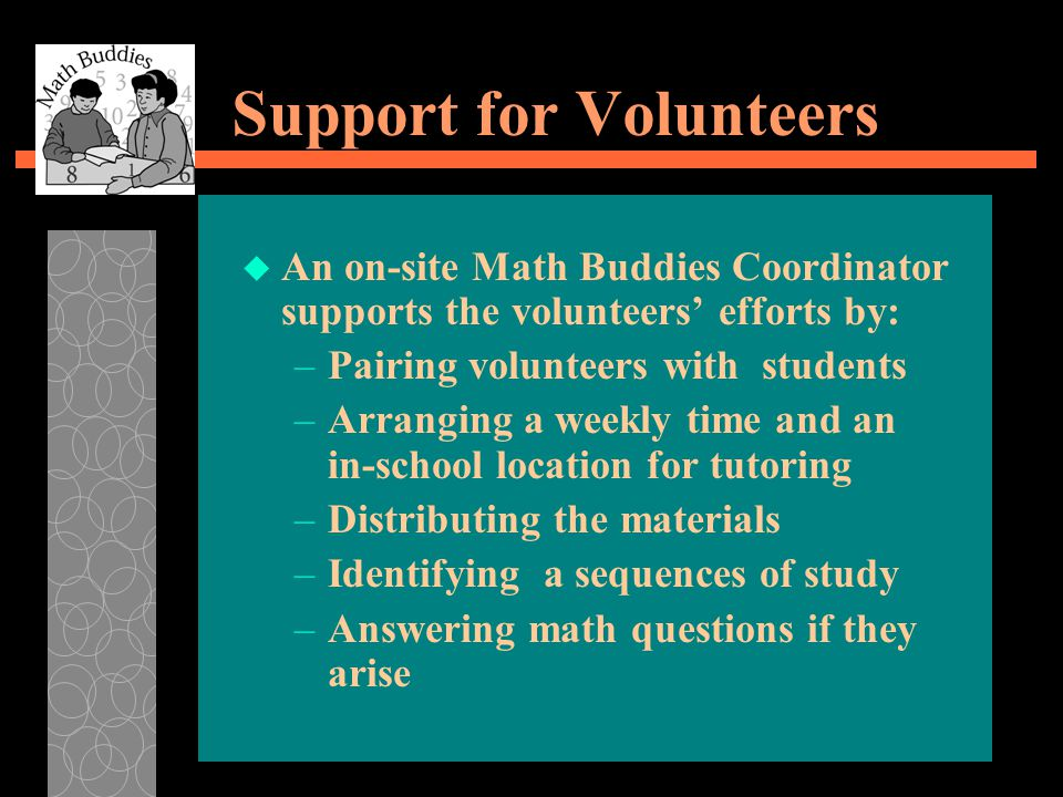 Support for Volunteers u An on-site Math Buddies Coordinator supports the volunteers' efforts by: –Pairing volunteers with students –Arranging a weekly time and an in-school location for tutoring –Distributing the materials –Identifying a sequences of study –Answering math questions if they arise