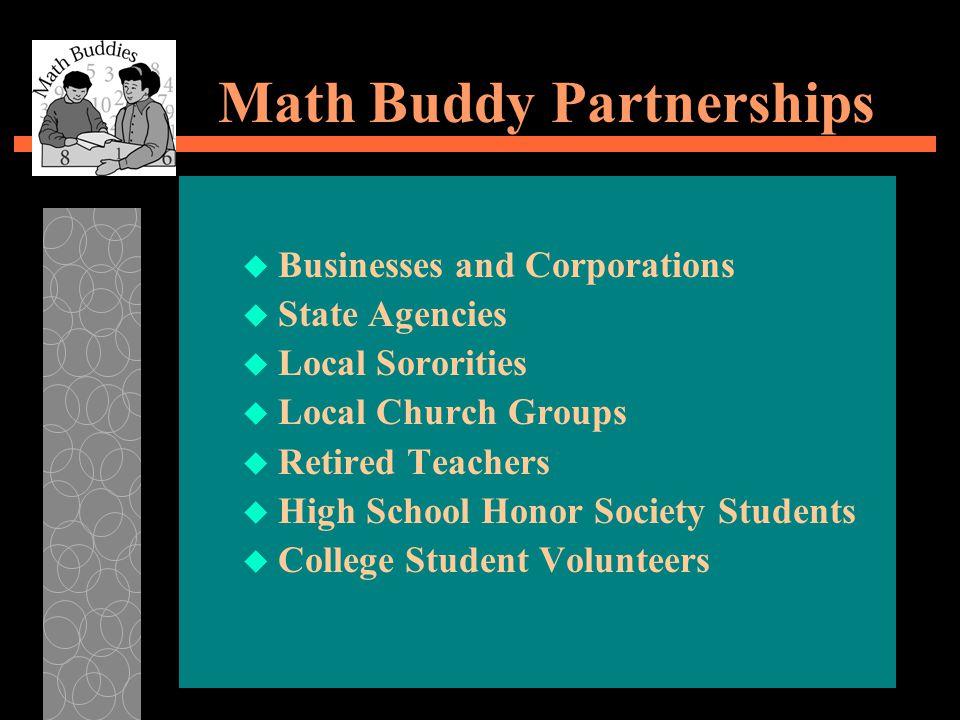Math Buddy Partnerships u Businesses and Corporations u State Agencies u Local Sororities u Local Church Groups u Retired Teachers u High School Honor Society Students u College Student Volunteers