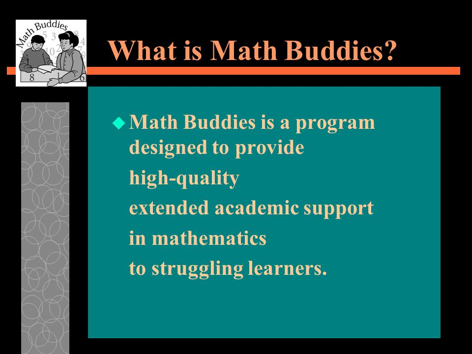 What is Math Buddies? u Math Buddies is a program designed to provide high-quality extended academic support in mathematics to struggling learners.