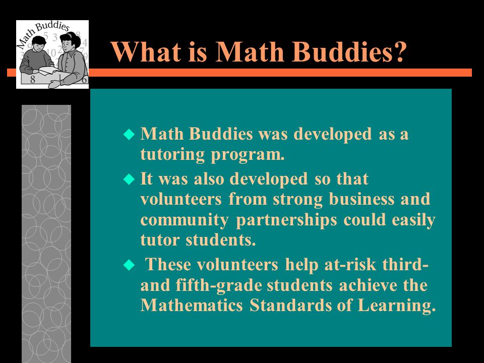 What is Math Buddies? u Math Buddies was developed as a tutoring program. u It was also developed so that volunteers from strong business and communit