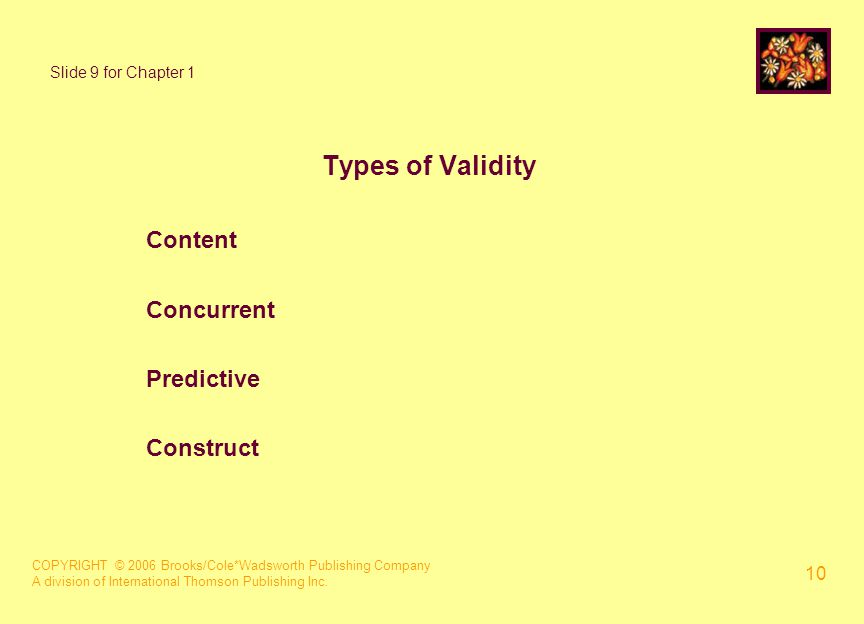 COPYRIGHT © 2006 Brooks/Cole*Wadsworth Publishing Company A division of International Thomson Publishing Inc. 10 Slide 9 for Chapter 1 Types of Validi