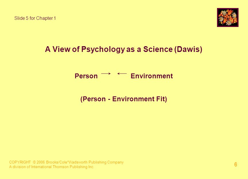 COPYRIGHT © 2006 Brooks/Cole*Wadsworth Publishing Company A division of International Thomson Publishing Inc. 6 A View of Psychology as a Science (Daw