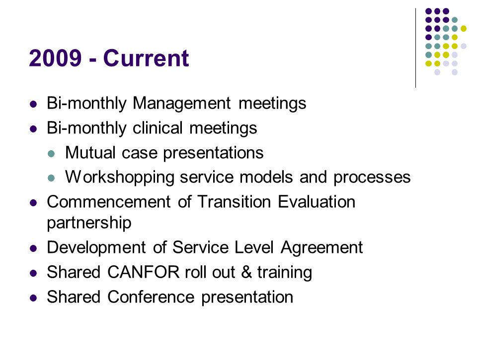 2009 - Current Bi-monthly Management meetings Bi-monthly clinical meetings Mutual case presentations Workshopping service models and processes Commencement of Transition Evaluation partnership Development of Service Level Agreement Shared CANFOR roll out & training Shared Conference presentation