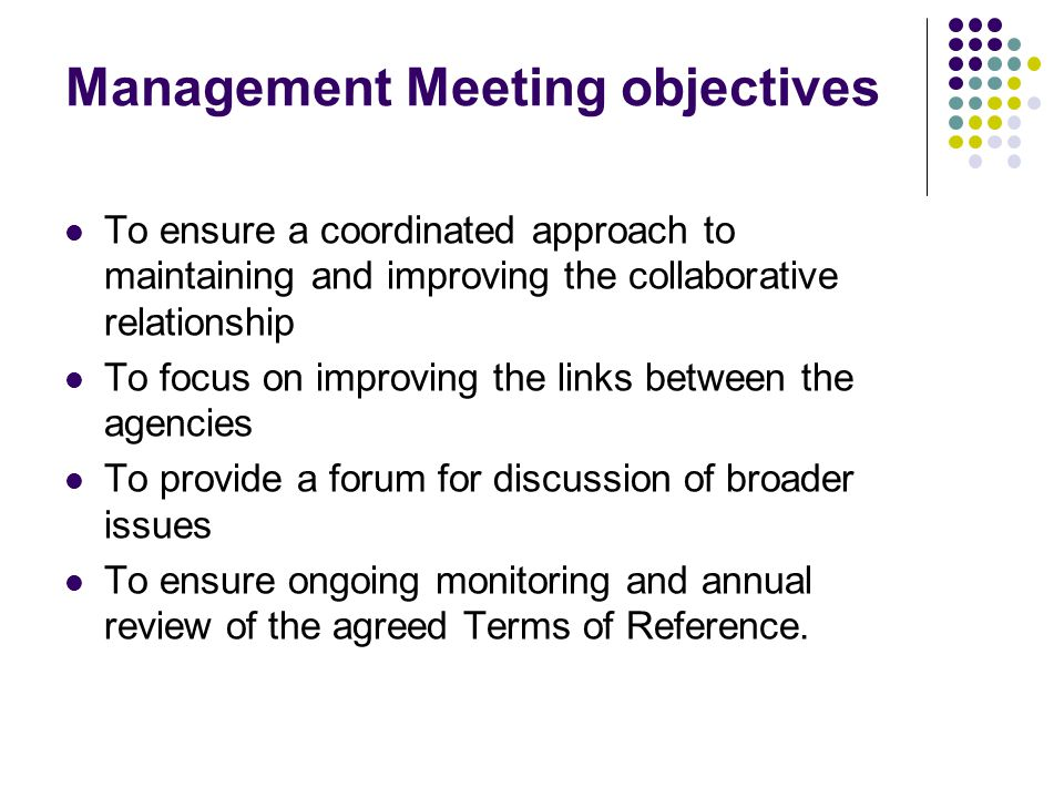 Management Meeting objectives To ensure a coordinated approach to maintaining and improving the collaborative relationship To focus on improving the links between the agencies To provide a forum for discussion of broader issues To ensure ongoing monitoring and annual review of the agreed Terms of Reference.
