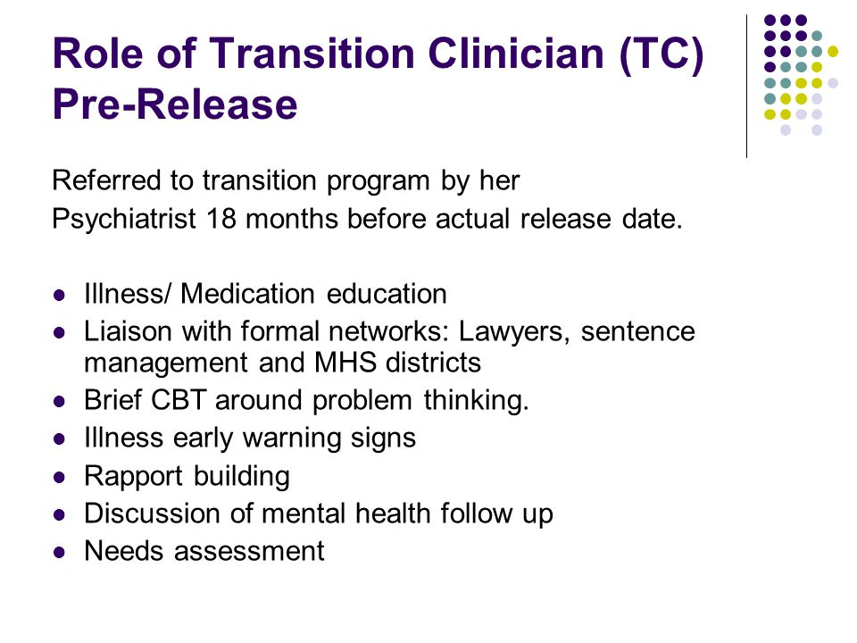 Role of Transition Clinician (TC) Pre-Release Referred to transition program by her Psychiatrist 18 months before actual release date.