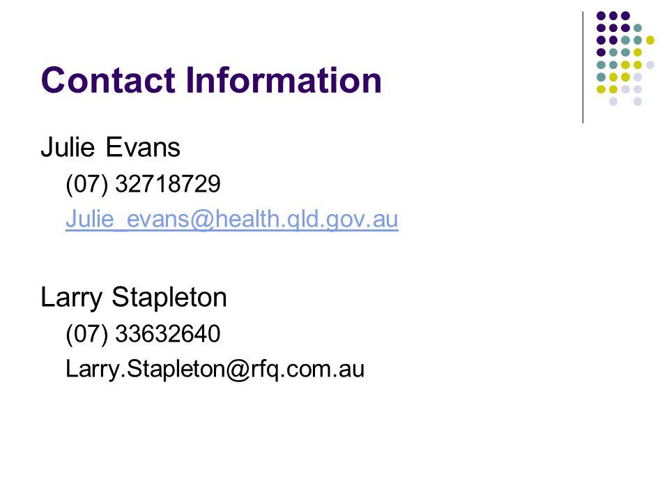 Contact Information Julie Evans (07) 32718729 Julie_evans@health.qld.gov.au Larry Stapleton (07) 33632640 Larry.Stapleton@rfq.com.au