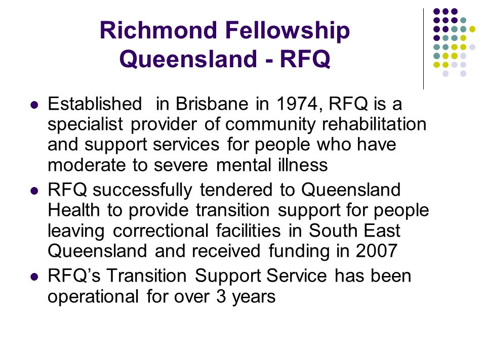 Richmond Fellowship Queensland - RFQ Established in Brisbane in 1974, RFQ is a specialist provider of community rehabilitation and support services for people who have moderate to severe mental illness RFQ successfully tendered to Queensland Health to provide transition support for people leaving correctional facilities in South East Queensland and received funding in 2007 RFQ's Transition Support Service has been operational for over 3 years