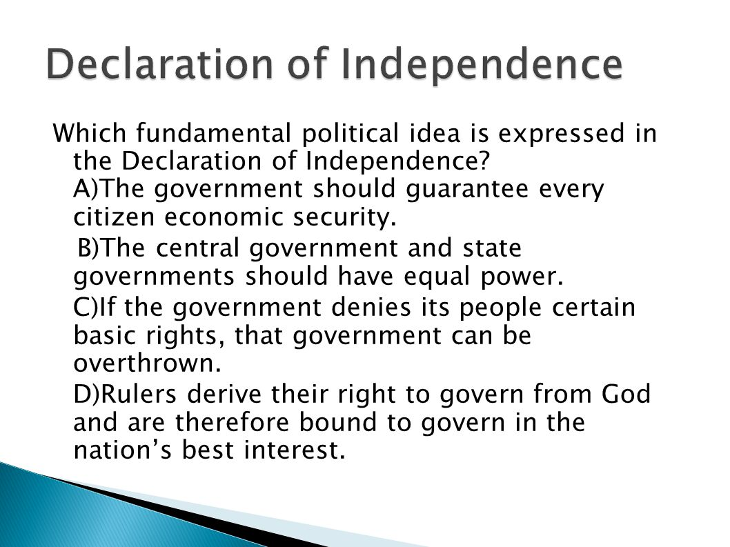 Which fundamental political idea is expressed in the Declaration of Independence? A)The government should guarantee every citizen economic security. B