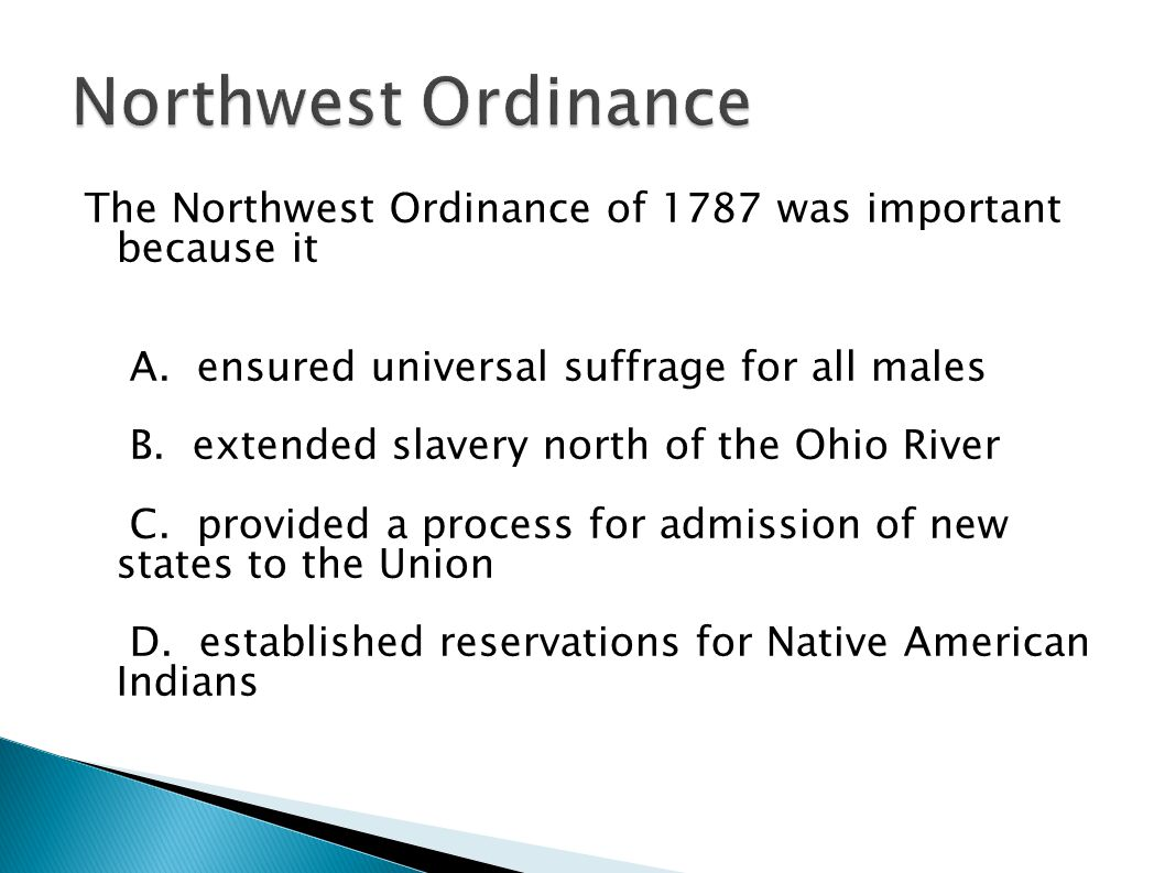 The Northwest Ordinance of 1787 was important because it A. ensured universal suffrage for all males B. extended slavery north of the Ohio River C. pr