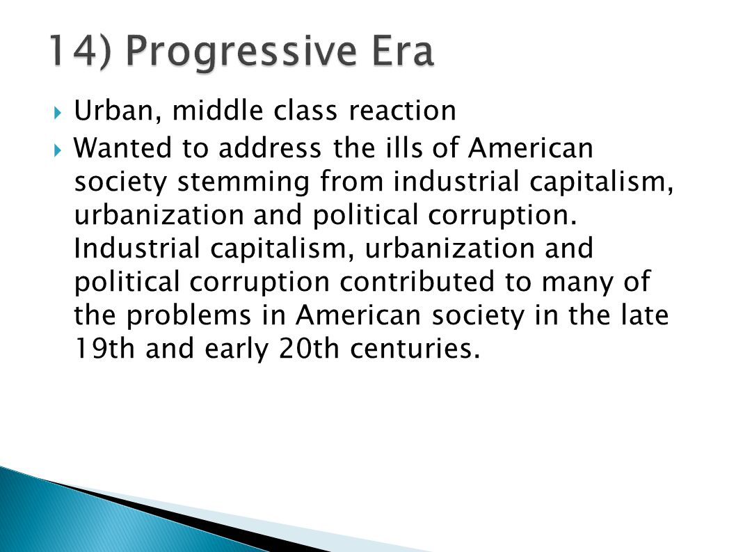  Urban, middle class reaction  Wanted to address the ills of American society stemming from industrial capitalism, urbanization and political corrup
