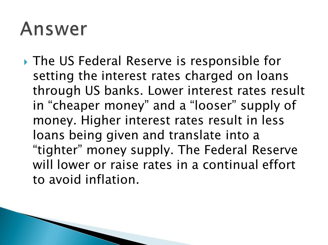 " The US Federal Reserve is responsible for setting the interest rates charged on loans through US banks. Lower interest rates result in ""cheaper mone"
