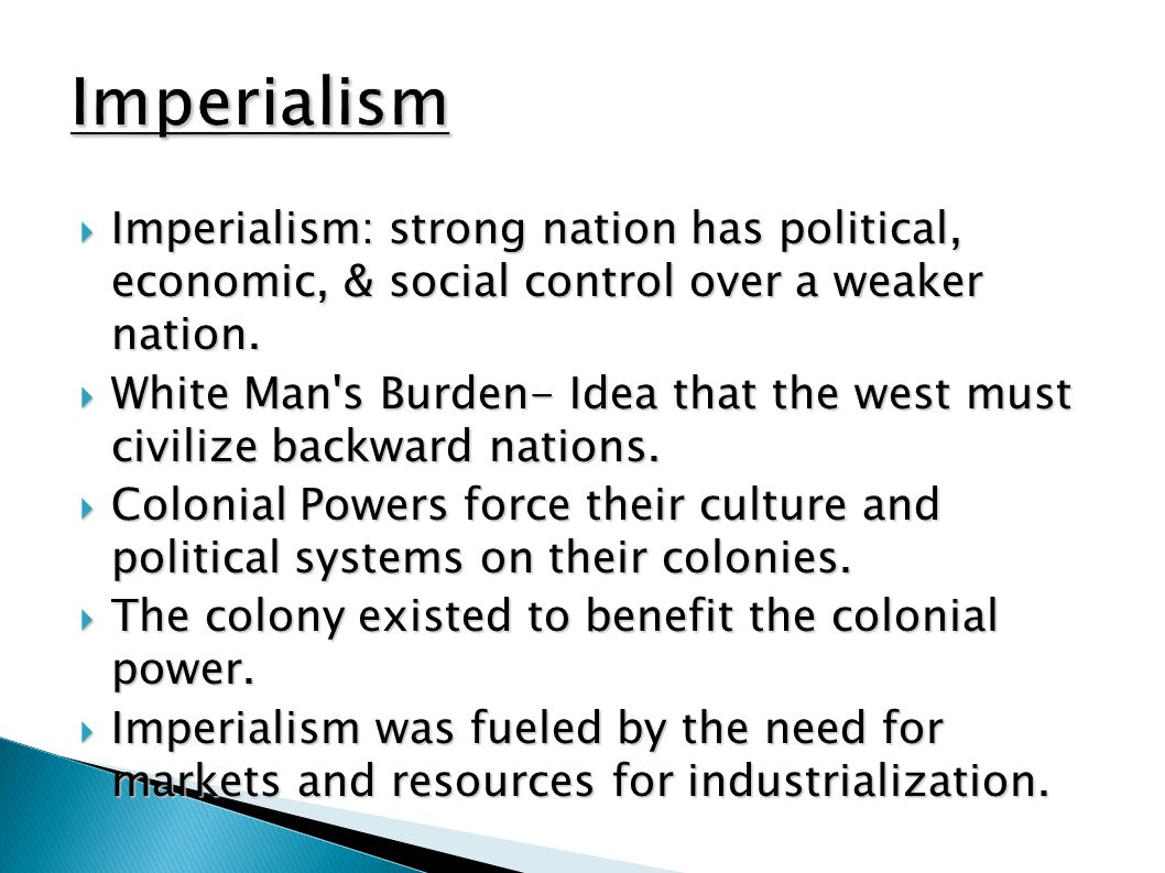  Imperialism: strong nation has political, economic, & social control over a weaker nation.  White Man's Burden- Idea that the west must civilize ba