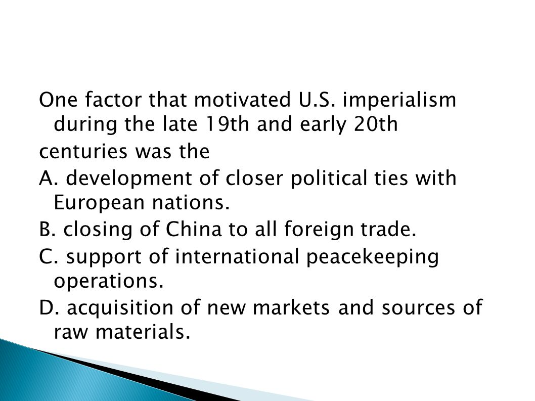 One factor that motivated U.S. imperialism during the late 19th and early 20th centuries was the A. development of closer political ties with European