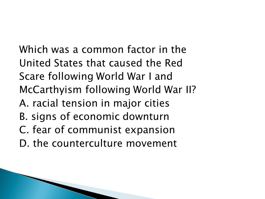 Which was a common factor in the United States that caused the Red Scare following World War I and McCarthyism following World War II? A. racial tensi