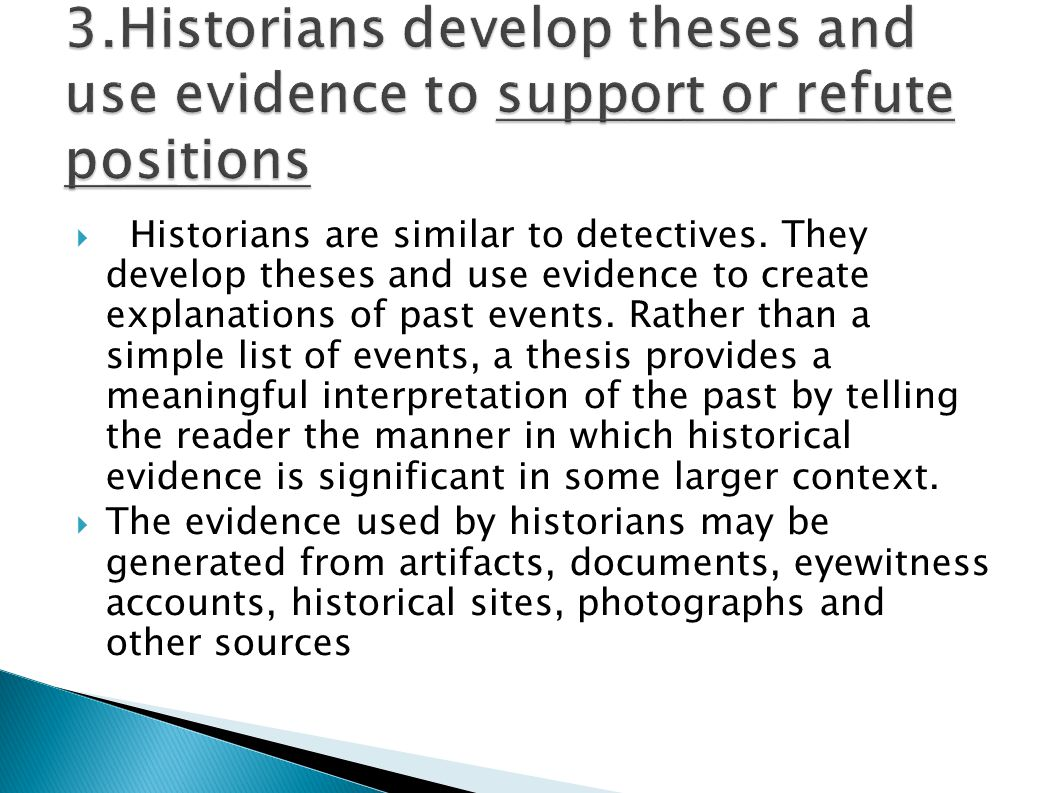  Historians are similar to detectives. They develop theses and use evidence to create explanations of past events. Rather than a simple list of event