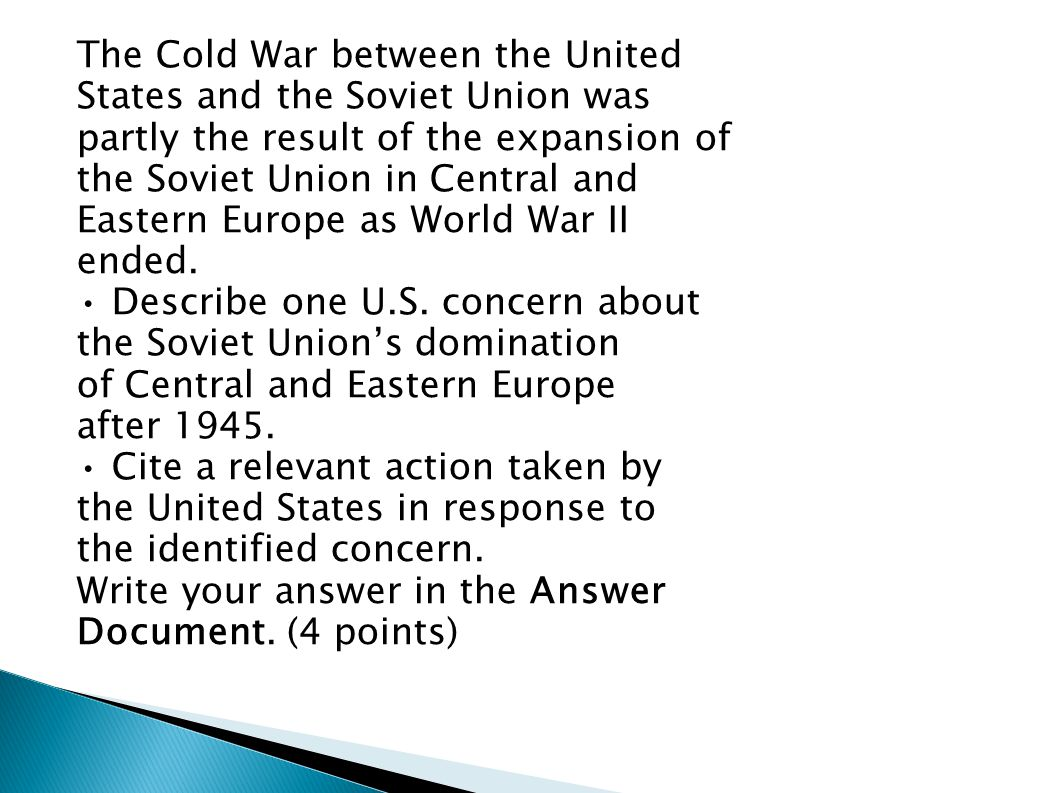 The Cold War between the United States and the Soviet Union was partly the result of the expansion of the Soviet Union in Central and Eastern Europe a