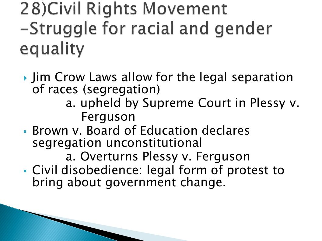  Jim Crow Laws allow for the legal separation of races (segregation) a. upheld by Supreme Court in Plessy v. Ferguson  Brown v. Board of Education d