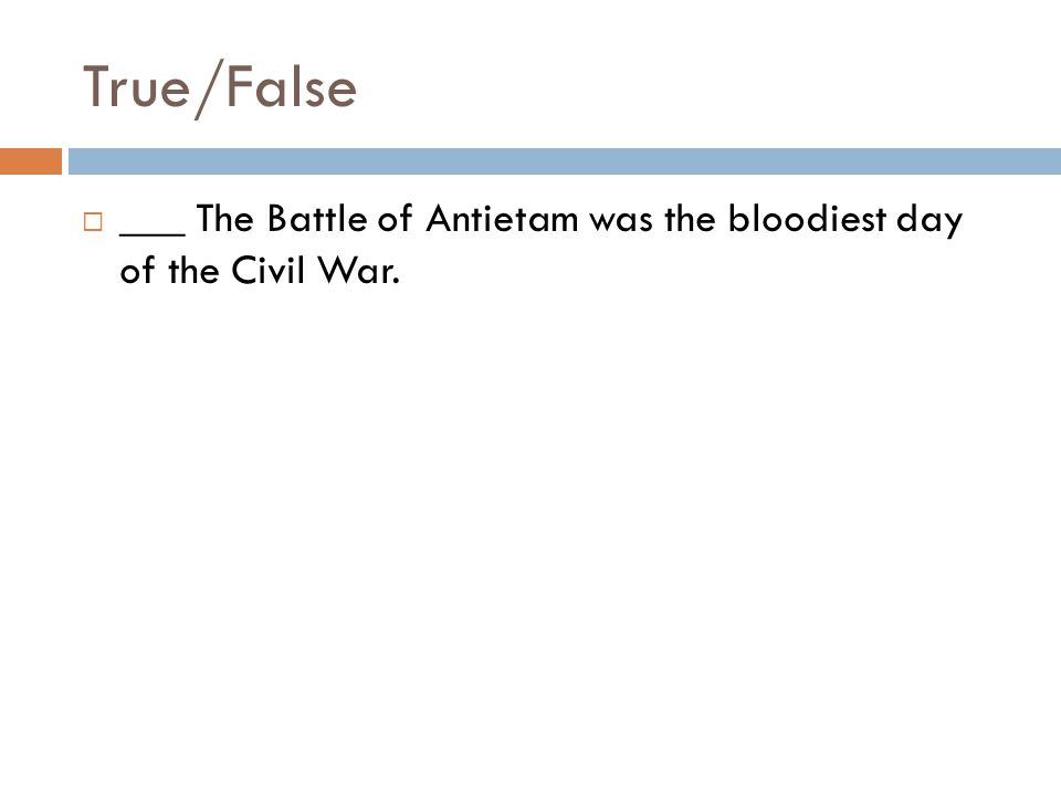 True/False  ___ The Battle of Antietam was the bloodiest day of the Civil War.
