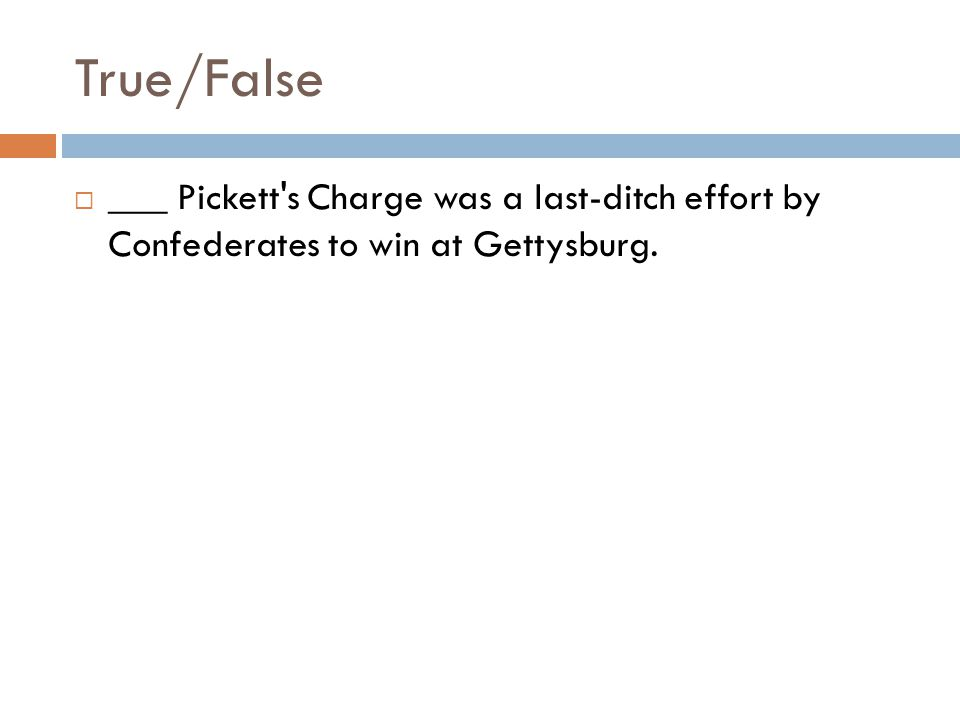 True/False  ___ Pickett's Charge was a last-ditch effort by Confederates to win at Gettysburg.