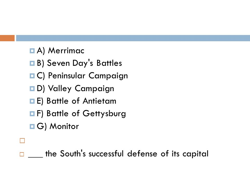 A) Merrimac  B) Seven Day's Battles  C) Peninsular Campaign  D) Valley Campaign  E) Battle of Antietam  F) Battle of Gettysburg  G) Monitor 