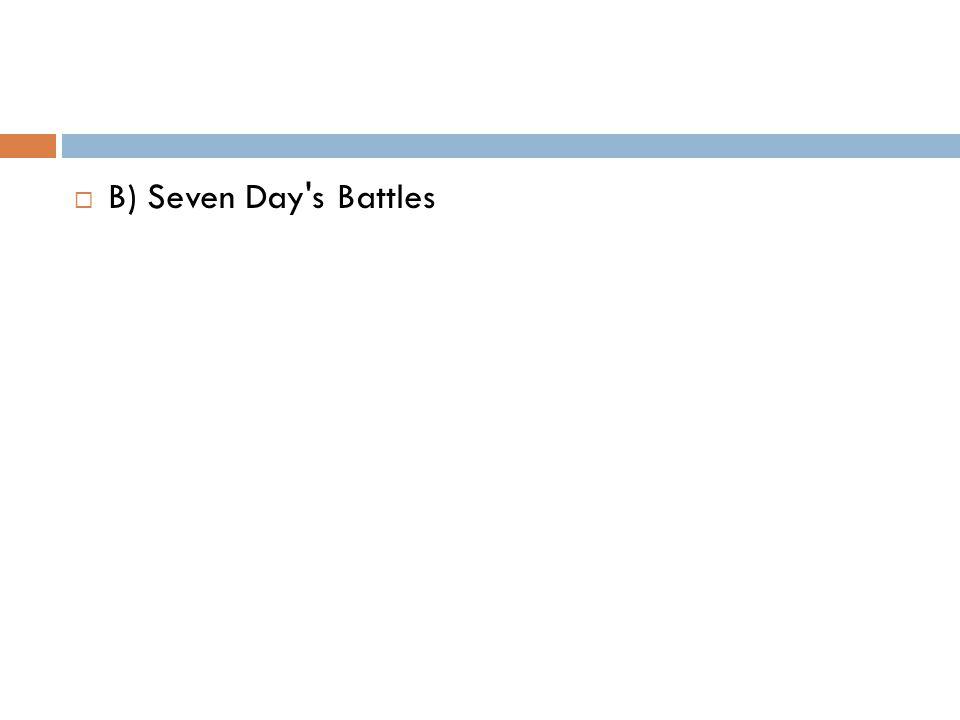  B) Seven Day s Battles