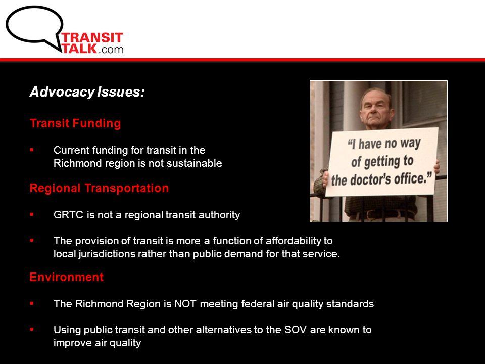 Transit Funding  Current funding for transit in the Richmond region is not sustainable Advocacy Issues: Regional Transportation  GRTC is not a regional transit authority  The provision of transit is more a function of affordability to local jurisdictions rather than public demand for that service.