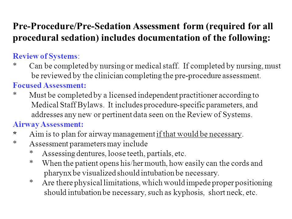 Pre-Procedure/Pre-Sedation Assessment form (required for all procedural sedation) includes documentation of the following: Risk Assessment (ASA PS Score) *To be completed by clinician, even if you're not Anesthesia personnel Risks/Benefits/Alternatives for Sedation *Required discussion with patient should be documented either on outpatient forms, or in procedure note Risks/Benefits/Alternatives for Procedure *As above, with the addition of signature on procedural consent Sedation Plan: *The level of sedation that was presented to, and accepted by the patient.