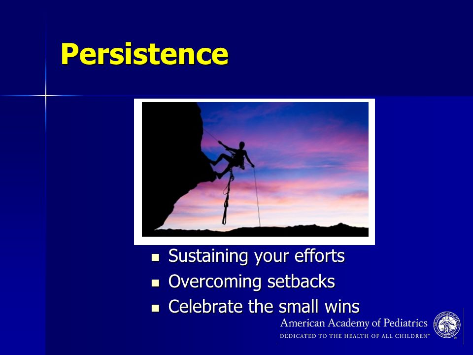 Persistence Sustaining your efforts Sustaining your efforts Overcoming setbacks Overcoming setbacks Celebrate the small wins Celebrate the small wins