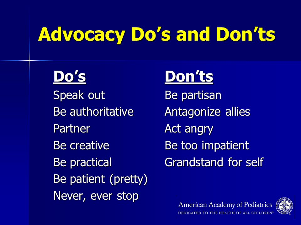 Advocacy Do's and Don'ts Do's Speak out Be authoritative Partner Be creative Be practical Be patient (pretty) Never, ever stop Don'ts Be partisan Antagonize allies Act angry Be too impatient Grandstand for self