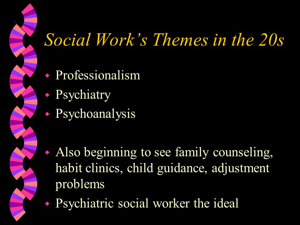 Social Work's Themes in the 20s w Professionalism w Psychiatry w Psychoanalysis w Also beginning to see family counseling, habit clinics, child guidance, adjustment problems w Psychiatric social worker the ideal