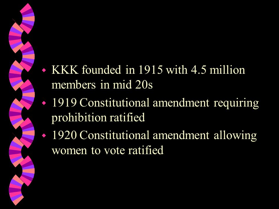w KKK founded in 1915 with 4.5 million members in mid 20s w 1919 Constitutional amendment requiring prohibition ratified w 1920 Constitutional amendment allowing women to vote ratified
