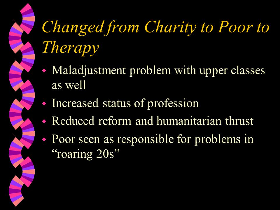 Changed from Charity to Poor to Therapy w Maladjustment problem with upper classes as well w Increased status of profession w Reduced reform and humanitarian thrust w Poor seen as responsible for problems in roaring 20s