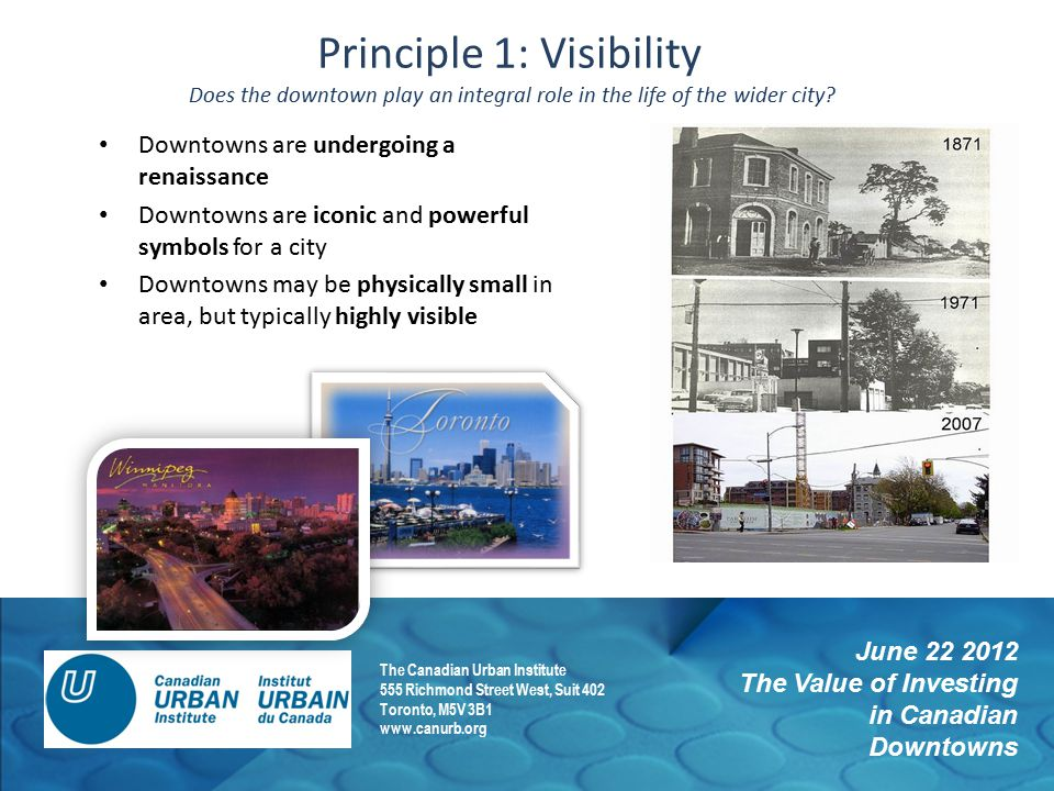 June 22 2012 The Value of Investing in Canadian Downtowns The Canadian Urban Institute 555 Richmond Street West, Suit 402 Toronto, M5V 3B1 www.canurb.org Principle 1: Visibility Does the downtown play an integral role in the life of the wider city.