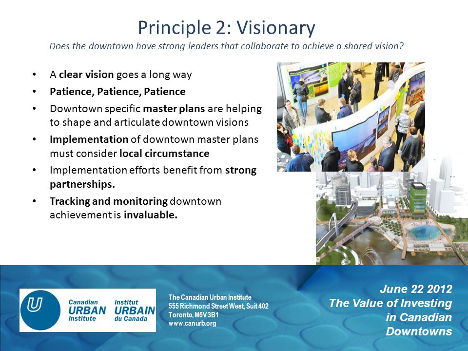 June 22 2012 The Value of Investing in Canadian Downtowns The Canadian Urban Institute 555 Richmond Street West, Suit 402 Toronto, M5V 3B1 www.canurb.org Principle 2: Visionary Does the downtown have strong leaders that collaborate to achieve a shared vision.