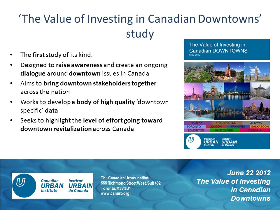 June 22 2012 The Value of Investing in Canadian Downtowns The Canadian Urban Institute 555 Richmond Street West, Suit 402 Toronto, M5V 3B1 www.canurb.org 'The Value of Investing in Canadian Downtowns' study The first study of its kind.