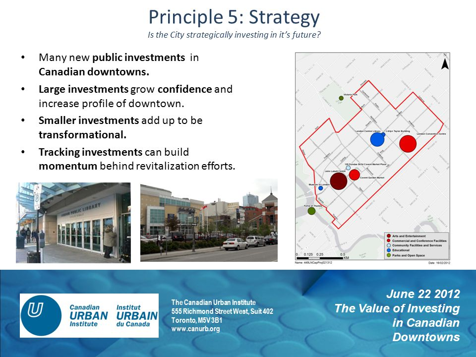 June 22 2012 The Value of Investing in Canadian Downtowns The Canadian Urban Institute 555 Richmond Street West, Suit 402 Toronto, M5V 3B1 www.canurb.org Principle 5: Strategy Is the City strategically investing in it's future.