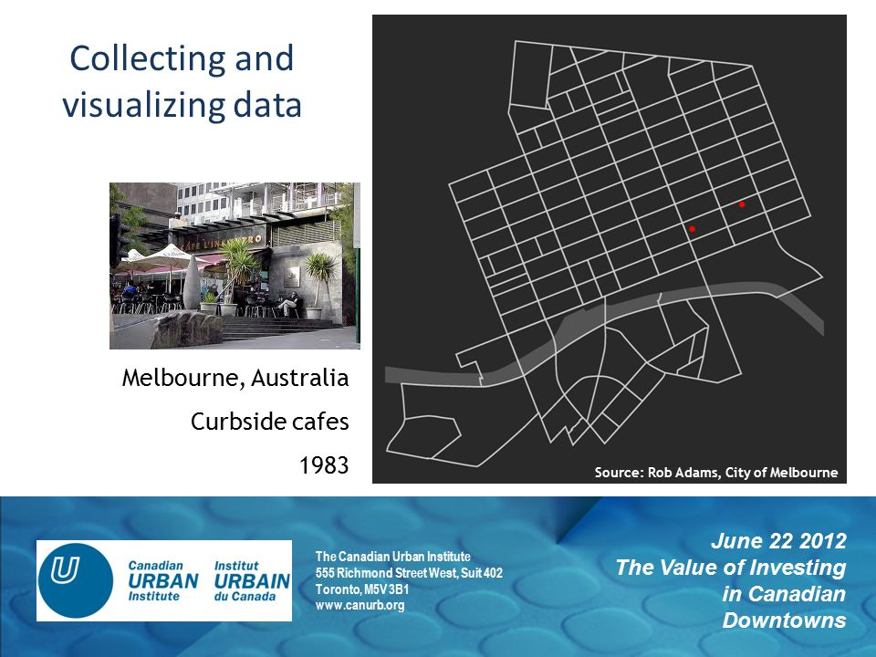 June 22 2012 The Value of Investing in Canadian Downtowns The Canadian Urban Institute 555 Richmond Street West, Suit 402 Toronto, M5V 3B1 www.canurb.org Melbourne, Australia Curbside cafes 1983 Collecting and visualizing data Source: Rob Adams, City of Melbourne