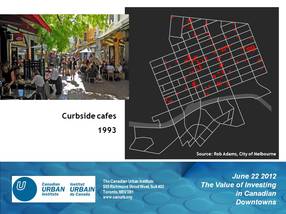 June 22 2012 The Value of Investing in Canadian Downtowns The Canadian Urban Institute 555 Richmond Street West, Suit 402 Toronto, M5V 3B1 www.canurb.org Curbside cafes 1993 Source: Rob Adams, City of Melbourne
