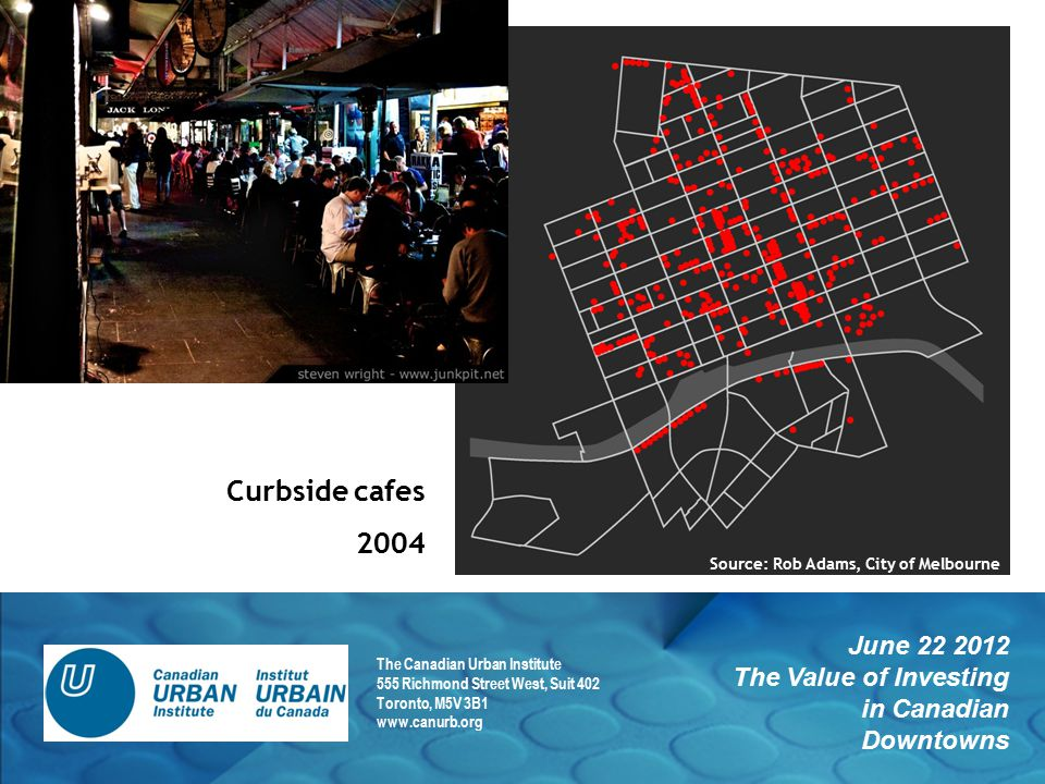 June 22 2012 The Value of Investing in Canadian Downtowns The Canadian Urban Institute 555 Richmond Street West, Suit 402 Toronto, M5V 3B1 www.canurb.org Curbside cafes 2004 Source: Rob Adams, City of Melbourne
