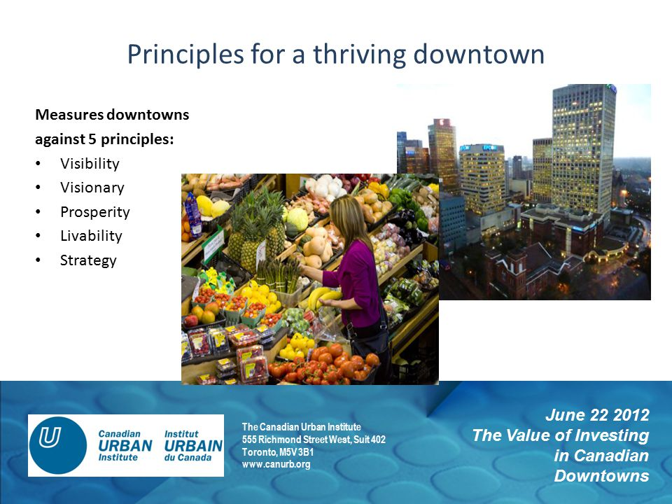 June 22 2012 The Value of Investing in Canadian Downtowns The Canadian Urban Institute 555 Richmond Street West, Suit 402 Toronto, M5V 3B1 www.canurb.org Principles for a thriving downtown Measures downtowns against 5 principles: Visibility Visionary Prosperity Livability Strategy