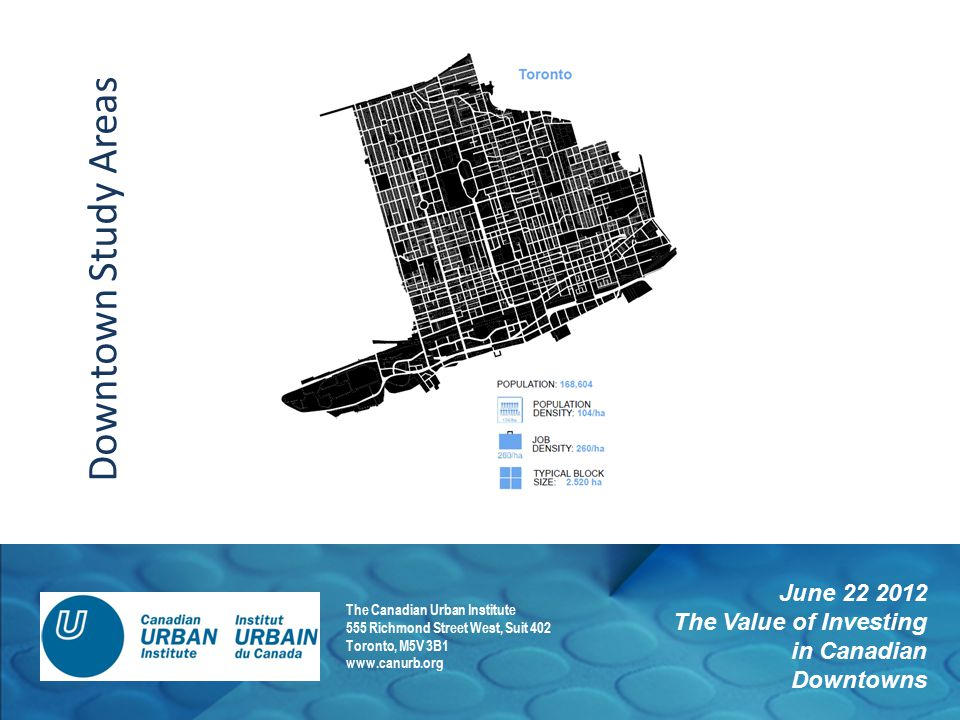 June 22 2012 The Value of Investing in Canadian Downtowns The Canadian Urban Institute 555 Richmond Street West, Suit 402 Toronto, M5V 3B1 www.canurb.org Downtown Study Areas