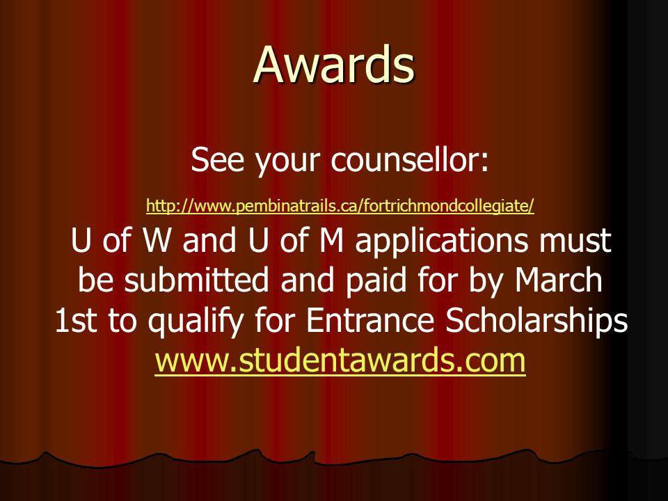 Awards See your counsellor: http://www.pembinatrails.ca/fortrichmondcollegiate/ U of W and U of M applications must be submitted and paid for by March 1st to qualify for Entrance Scholarships www.studentawards.com