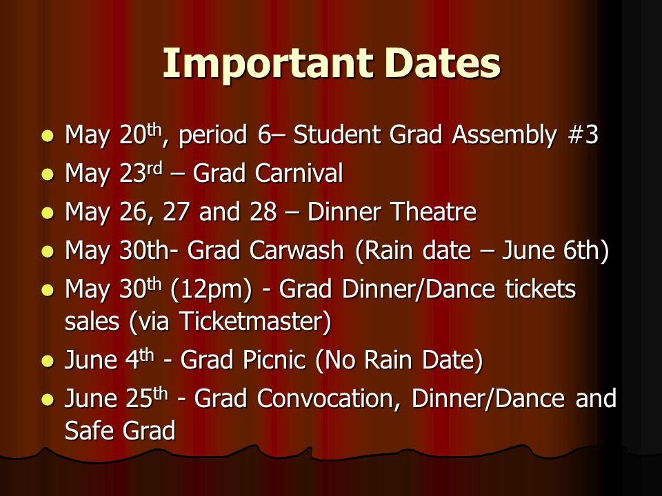 Important Dates May 20 th, period 6– Student Grad Assembly #3 May 20 th, period 6– Student Grad Assembly #3 May 23 rd – Grad Carnival May 23 rd – Grad Carnival May 26, 27 and 28 – Dinner Theatre May 26, 27 and 28 – Dinner Theatre May 30th- Grad Carwash (Rain date – June 6th) May 30th- Grad Carwash (Rain date – June 6th) May 30 th (12pm) - Grad Dinner/Dance tickets sales (via Ticketmaster) May 30 th (12pm) - Grad Dinner/Dance tickets sales (via Ticketmaster) June 4 th - Grad Picnic (No Rain Date) June 4 th - Grad Picnic (No Rain Date) June 25 th - Grad Convocation, Dinner/Dance and Safe Grad June 25 th - Grad Convocation, Dinner/Dance and Safe Grad