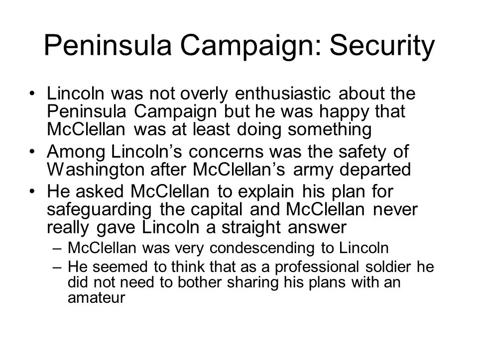 Peninsula Campaign: Security Lincoln was not overly enthusiastic about the Peninsula Campaign but he was happy that McClellan was at least doing somet