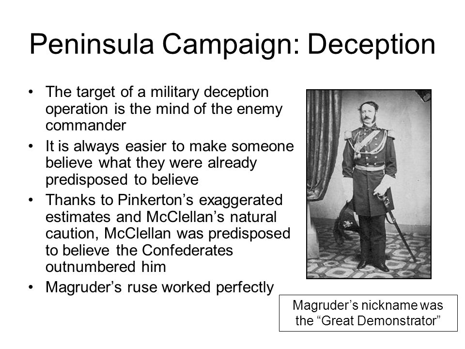 Peninsula Campaign: Deception The target of a military deception operation is the mind of the enemy commander It is always easier to make someone believe what they were already predisposed to believe Thanks to Pinkerton's exaggerated estimates and McClellan's natural caution, McClellan was predisposed to believe the Confederates outnumbered him Magruder's ruse worked perfectly Magruder's nickname was the Great Demonstrator